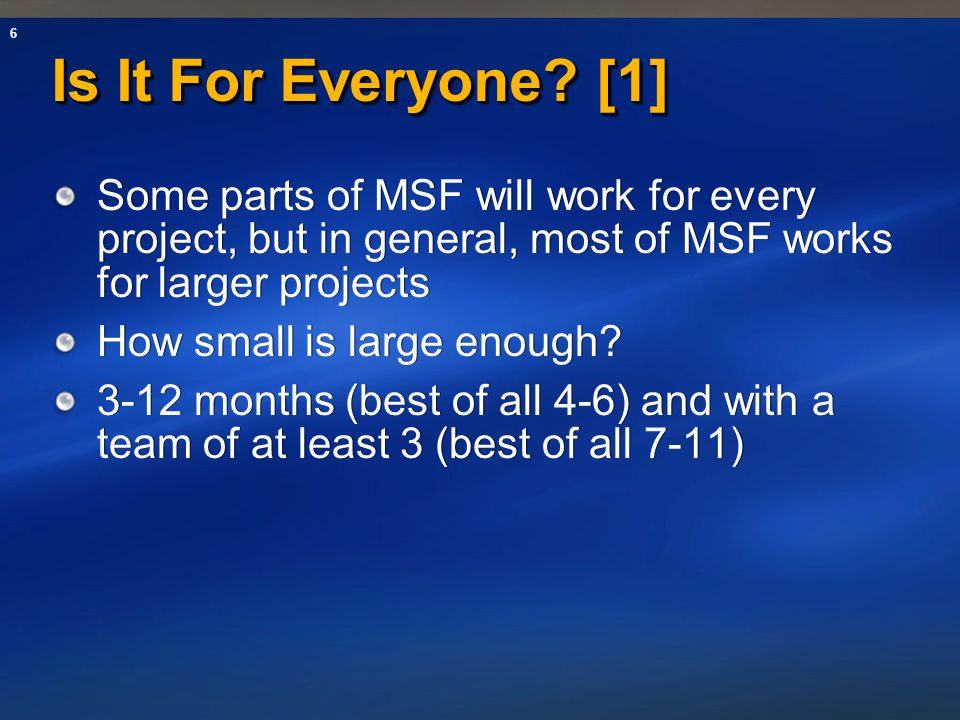 Is It For Everyone [1] Some parts of MSF will work for every project, but in general, most of MSF works for larger projects.